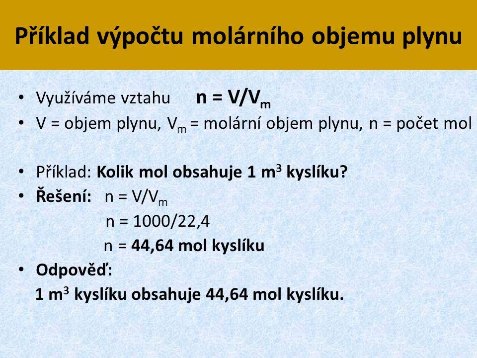 Příklad výpočtu molárního objemu plynu • Využíváme vztahu n = V/V m • V = objem plynu, V m = molární objem plynu, n = počet mol • Příklad: Kolik mol o