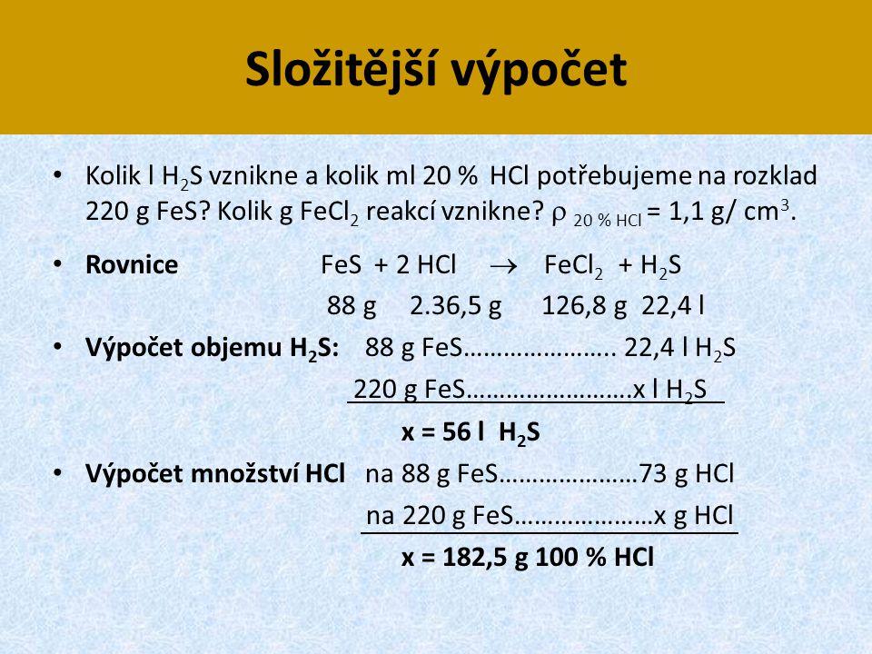 Složitější výpočet • Kolik l H 2 S vznikne a kolik ml 20 % HCl potřebujeme na rozklad 220 g FeS? Kolik g FeCl 2 reakcí vznikne?  20 % HCl = 1,1 g/ cm