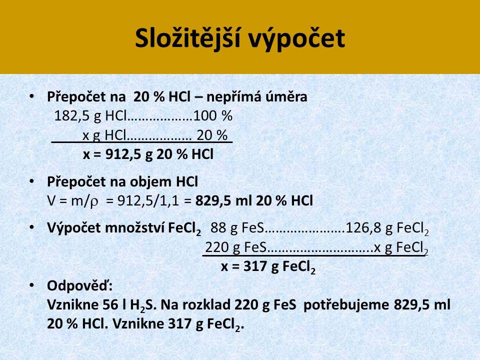Složitější výpočet • Přepočet na 20 % HCl – nepřímá úměra 182,5 g HCl………………100 % x g HCl……………… 20 % x = 912,5 g 20 % HCl • Přepočet na objem HCl V = m
