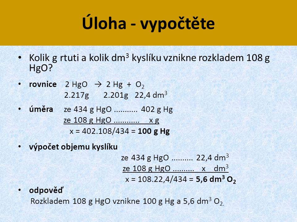 Úloha - vypočtěte • Kolik g rtuti a kolik dm 3 kyslíku vznikne rozkladem 108 g HgO? • rovnice 2 HgO → 2 Hg + O 2 2.217g 2.201g 22,4 dm 3 • úměra ze 43