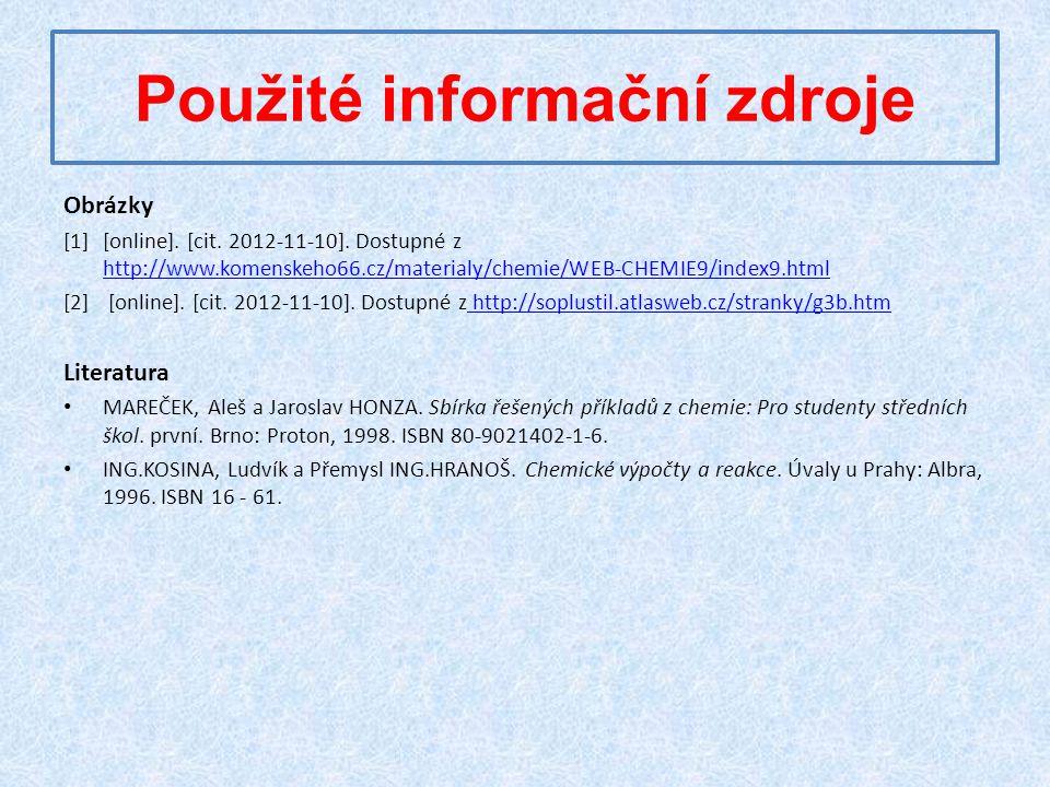 Použité informační zdroje Obrázky [1][online]. [cit. 2012-11-10]. Dostupné z http://www.komenskeho66.cz/materialy/chemie/WEB-CHEMIE9/index9.html http: