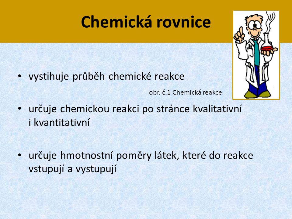 Chemická rovnice • vystihuje průběh chemické reakce • určuje chemickou reakci po stránce kvalitativní i kvantitativní • určuje hmotnostní poměry látek