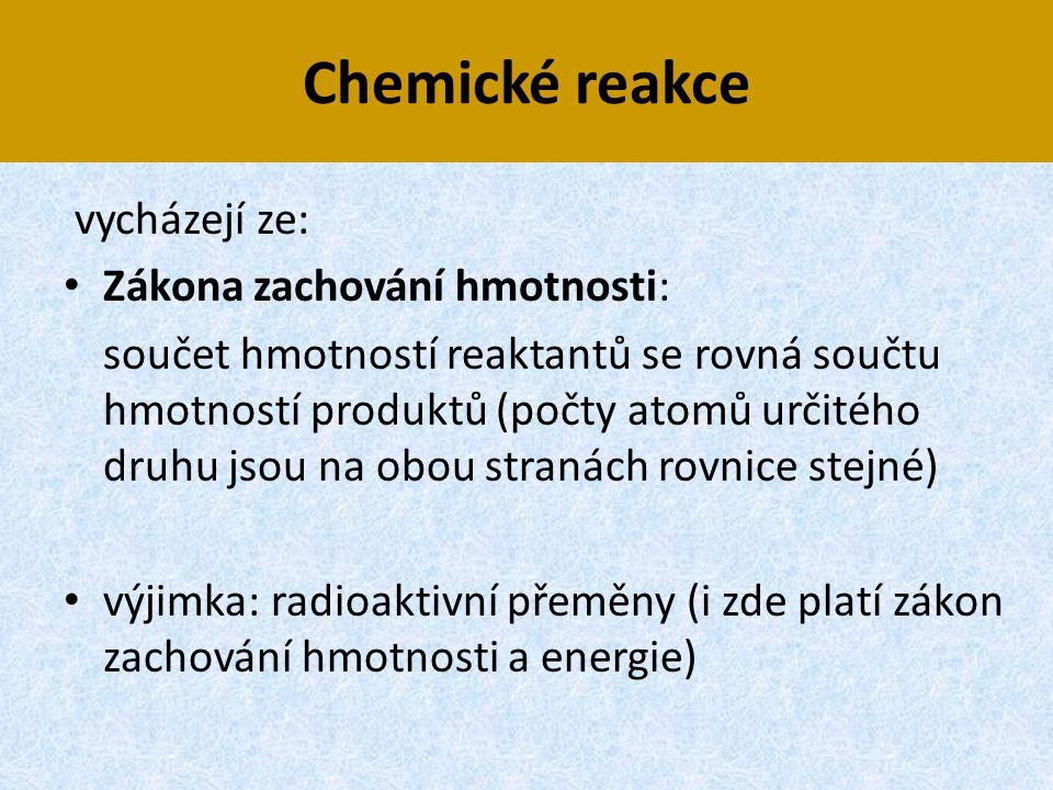 Chemické reakce vycházejí ze: • Zákona zachování hmotnosti: součet hmotností reaktantů se rovná součtu hmotností produktů (počty atomů určitého druhu
