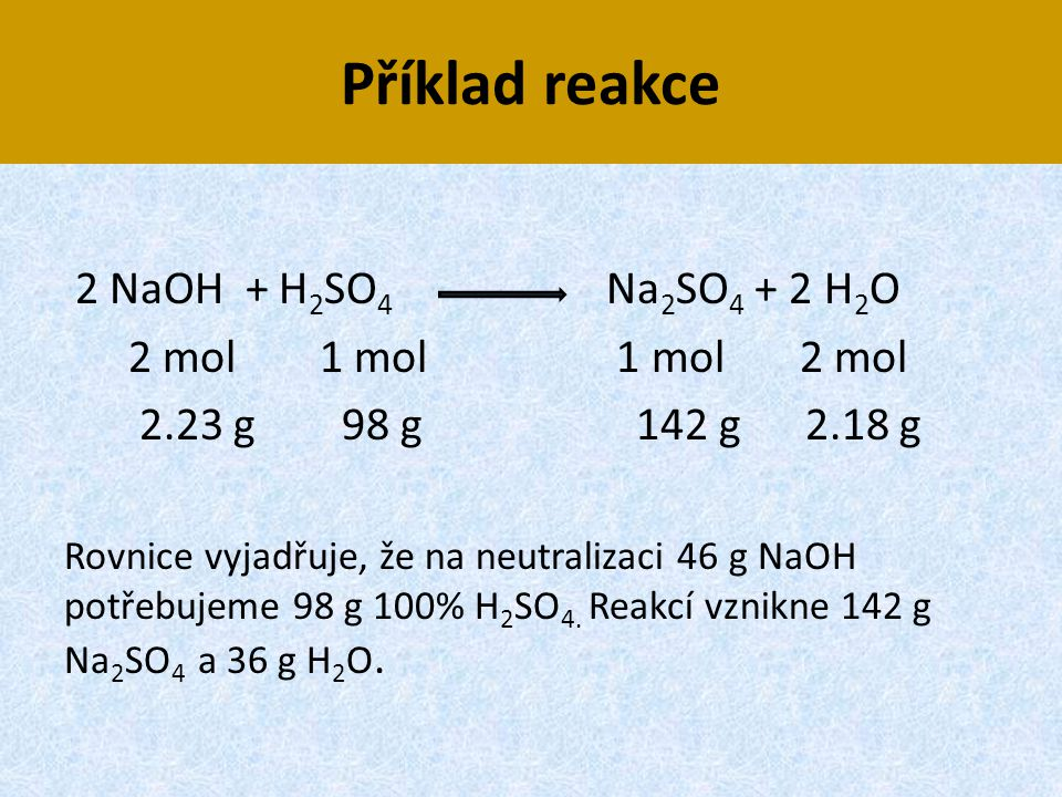 Příklad reakce 2 NaOH + H 2 SO 4 Na 2 SO 4 + 2 H 2 O 2 mol 1 mol 1 mol 2 mol 2.23 g 98 g 142 g 2.18 g Rovnice vyjadřuje, že na neutralizaci 46 g NaOH