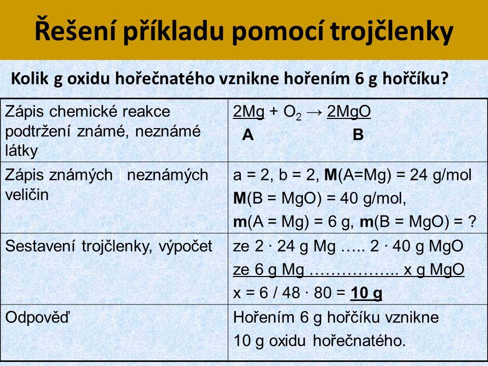 Řešení příkladu pomocí trojčlenky Zápis chemické reakce, podtržení známé, neznámé látky 2Mg + O 2 → 2MgO A B Zápis známých i neznámých veličin a = 2,