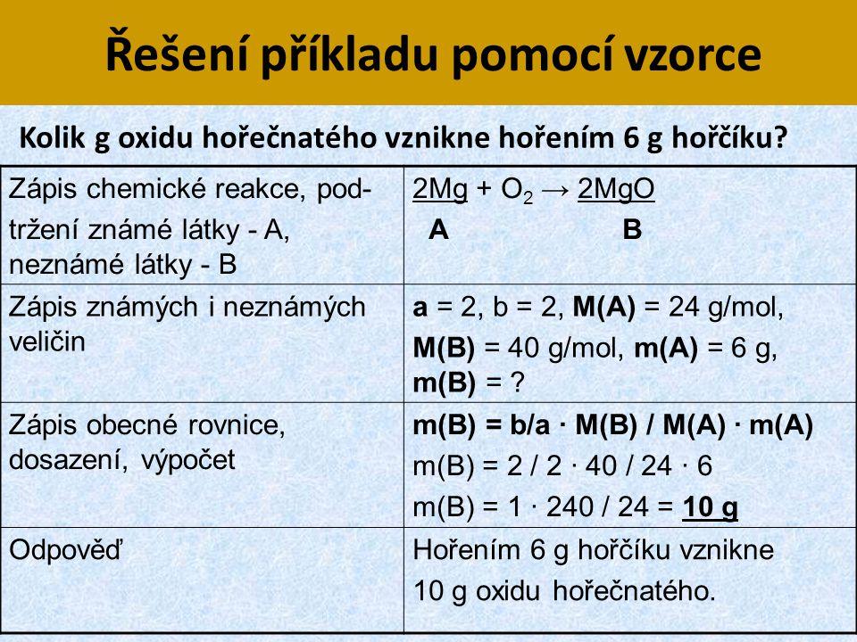 Řešení příkladu pomocí vzorce Zápis chemické reakce, pod- tržení známé látky - A, neznámé látky - B 2Mg + O 2 → 2MgO A B Zápis známých i neznámých vel