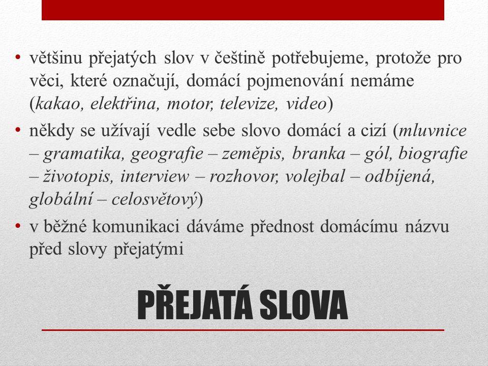 PŘEJATÁ SLOVA • většinu přejatých slov v češtině potřebujeme, protože pro věci, které označují, domácí pojmenování nemáme (kakao, elektřina, motor, te