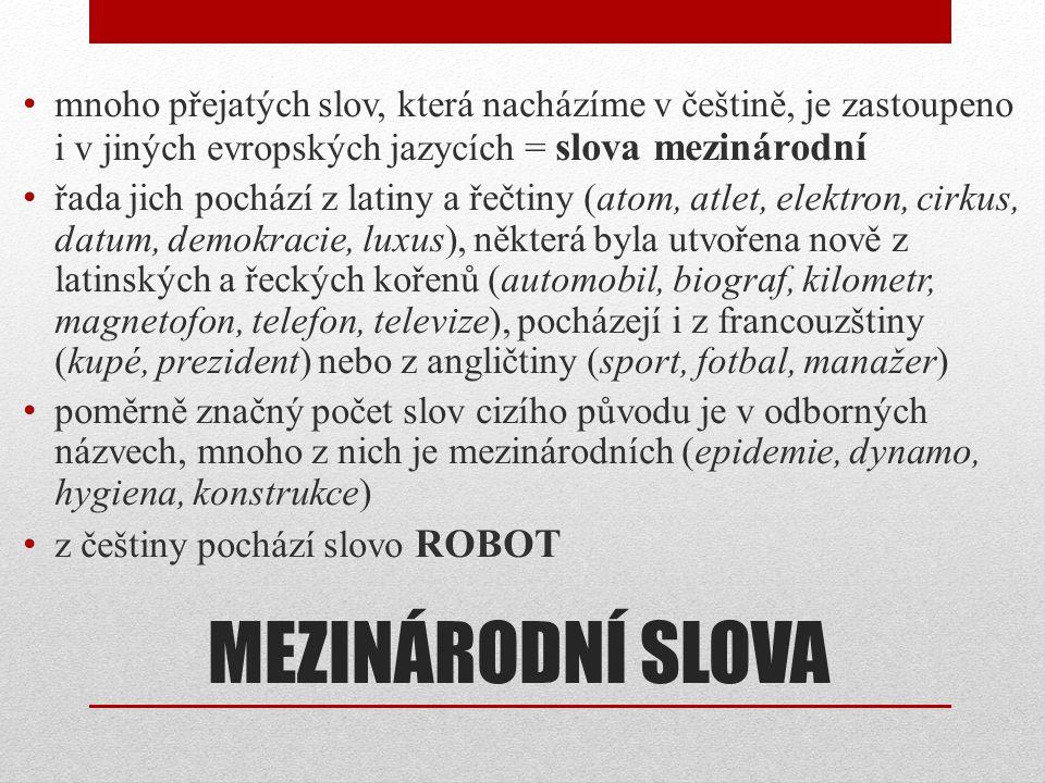 MEZINÁRODNÍ SLOVA • mnoho přejatých slov, která nacházíme v češtině, je zastoupeno i v jiných evropských jazycích = slova mezinárodní • řada jich poch