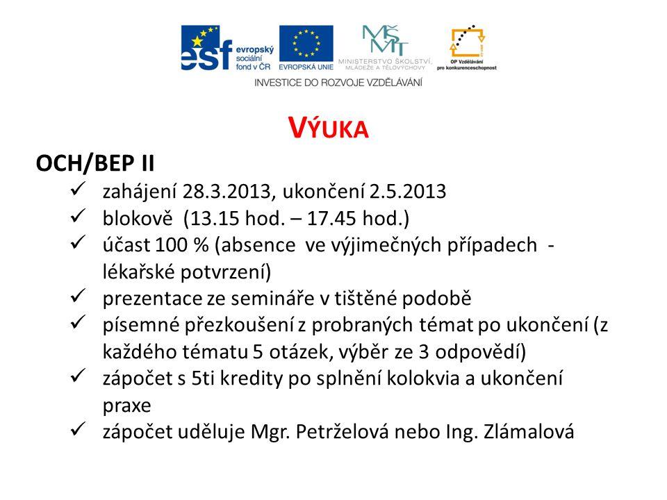 V ÝUKA OCH/BEP II  zahájení 28.3.2013, ukončení 2.5.2013  blokově (13.15 hod. – 17.45 hod.)  účast 100 % (absence ve výjimečných případech - lékařs