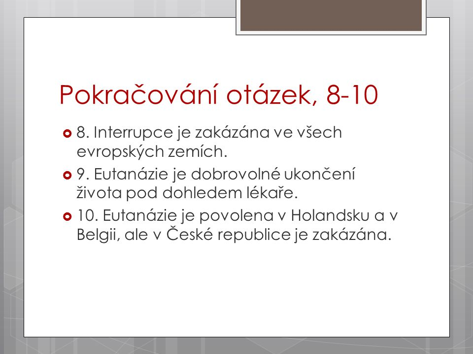 Pokračování otázek, 8-10  8. Interrupce je zakázána ve všech evropských zemích.  9. Eutanázie je dobrovolné ukončení života pod dohledem lékaře.  1