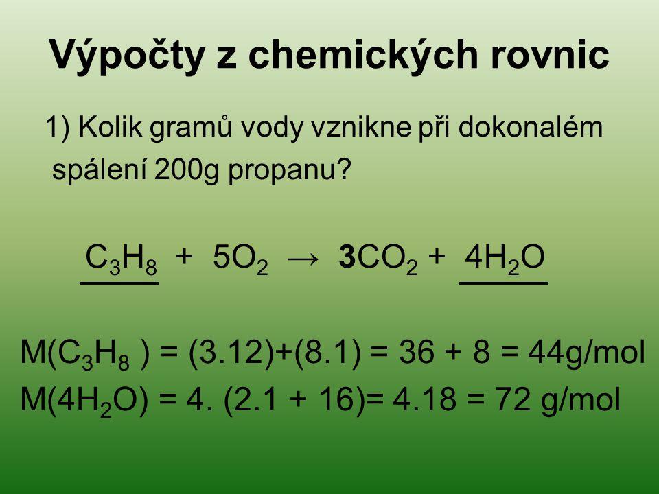 Výpočty z chemických rovnic 1) Kolik gramů vody vznikne při dokonalém spálení 200g propanu? C 3 H 8 + 5O 2 → 3CO 2 + 4H 2 O M(C 3 H 8 ) = (3.12)+(8.1)