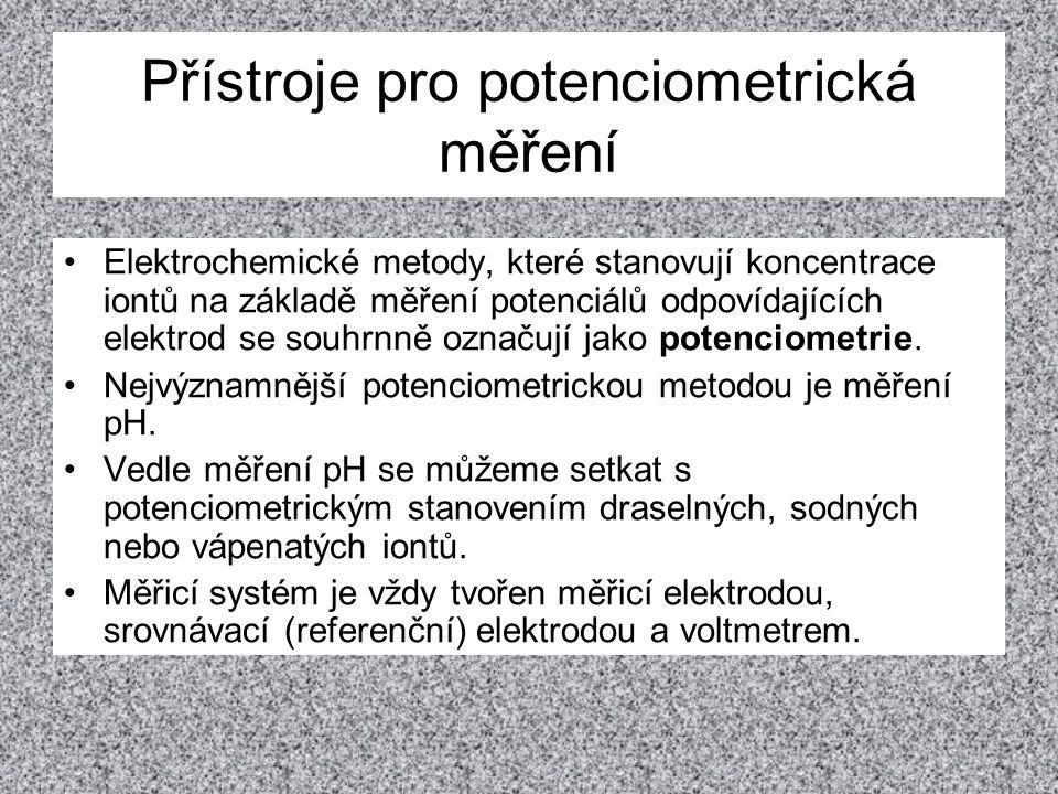 Přístroje pro potenciometrická měření •Elektrochemické metody, které stanovují koncentrace iontů na základě měření potenciálů odpovídajících elektrod