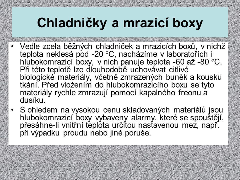 Chladničky a mrazicí boxy •Vedle zcela běžných chladniček a mrazicích boxů, v nichž teplota neklesá pod -20  C, nacházíme v laboratořích i hlubokomra