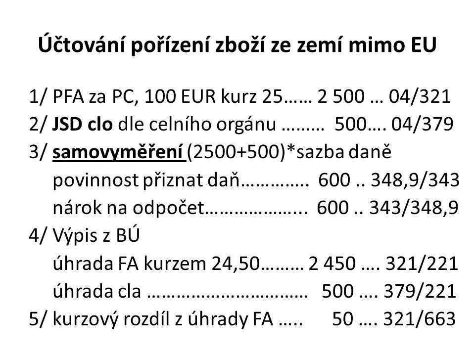 Účtování pořízení zboží ze zemí mimo EU 1/ PFA za PC, 100 EUR kurz 25…… 2 500 … 04/321 2/ JSD clo dle celního orgánu ……… 500…. 04/379 3/ samovyměření