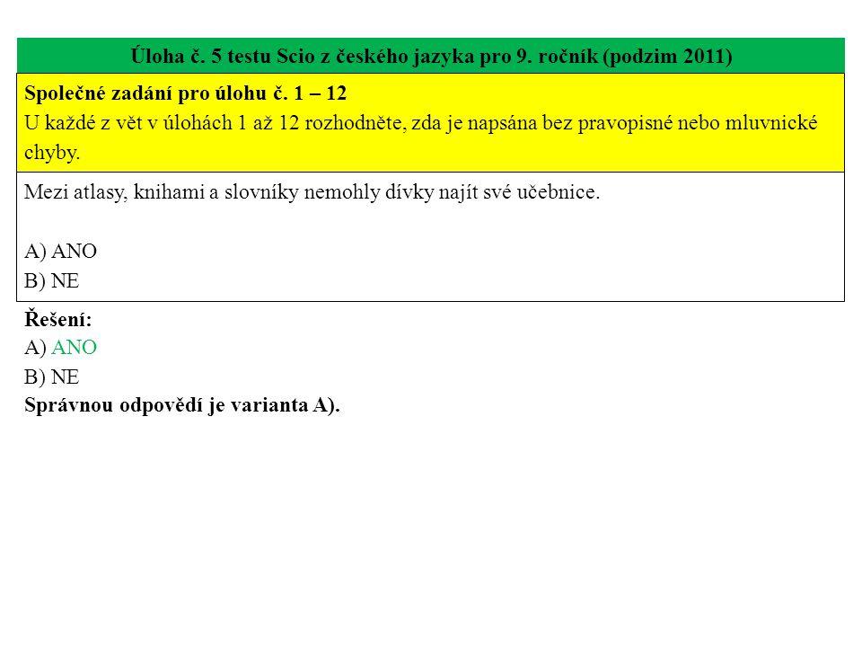Úloha č. 5 testu Scio z českého jazyka pro 9. ročník (podzim 2011) Mezi atlasy, knihami a slovníky nemohly dívky najít své učebnice. A) ANO B) NE Řeše