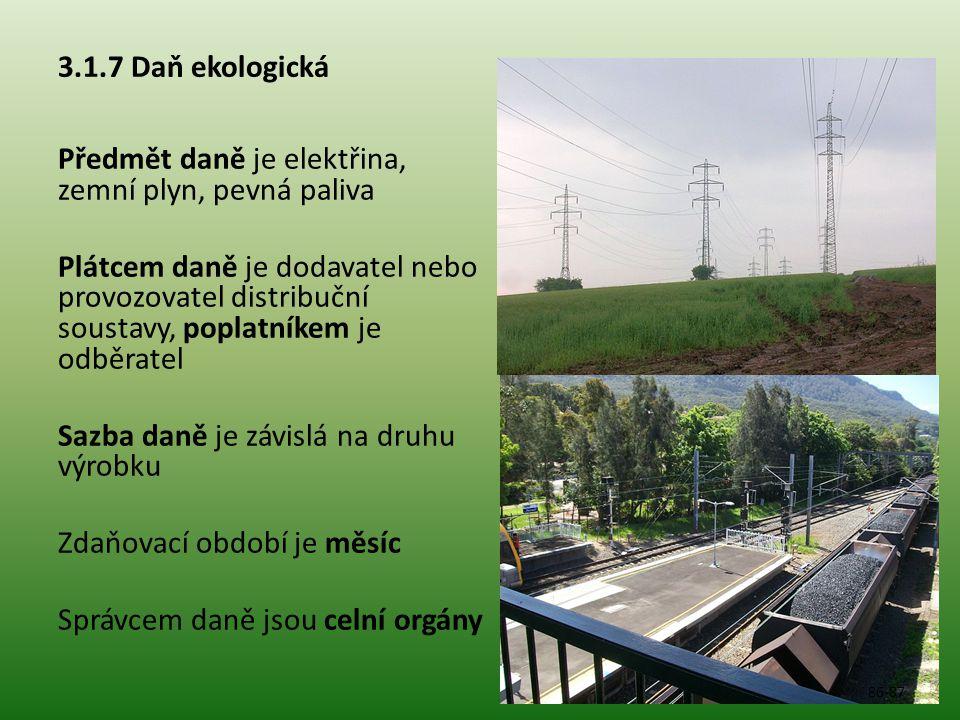 3.1.7 Daň ekologická Předmět daně je elektřina, zemní plyn, pevná paliva Plátcem daně je dodavatel nebo provozovatel distribuční soustavy, poplatníkem je odběratel Sazba daně je závislá na druhu výrobku Zdaňovací období je měsíc Správcem daně jsou celní orgány 86-87