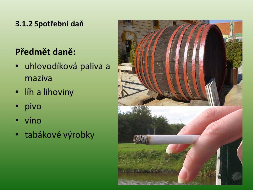 3.1.2 Spotřební daň Předmět daně: • uhlovodíková paliva a maziva • líh a lihoviny • pivo • víno • tabákové výrobky 69-73