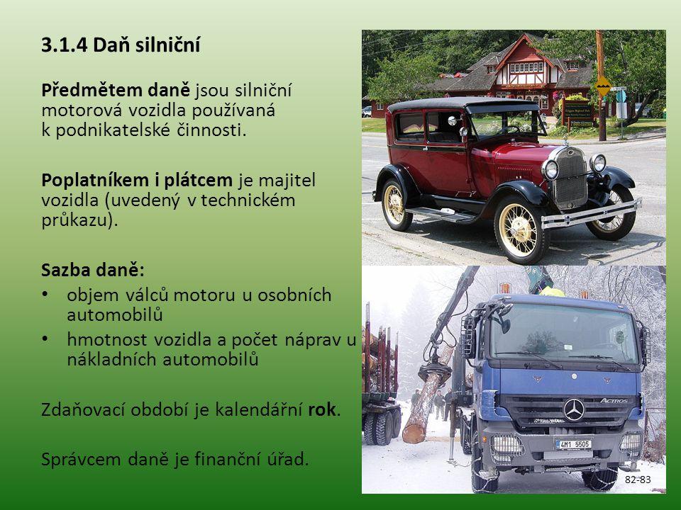 3.1.4 Daň silniční Předmětem daně jsou silniční motorová vozidla používaná k podnikatelské činnosti. Poplatníkem i plátcem je majitel vozidla (uvedený