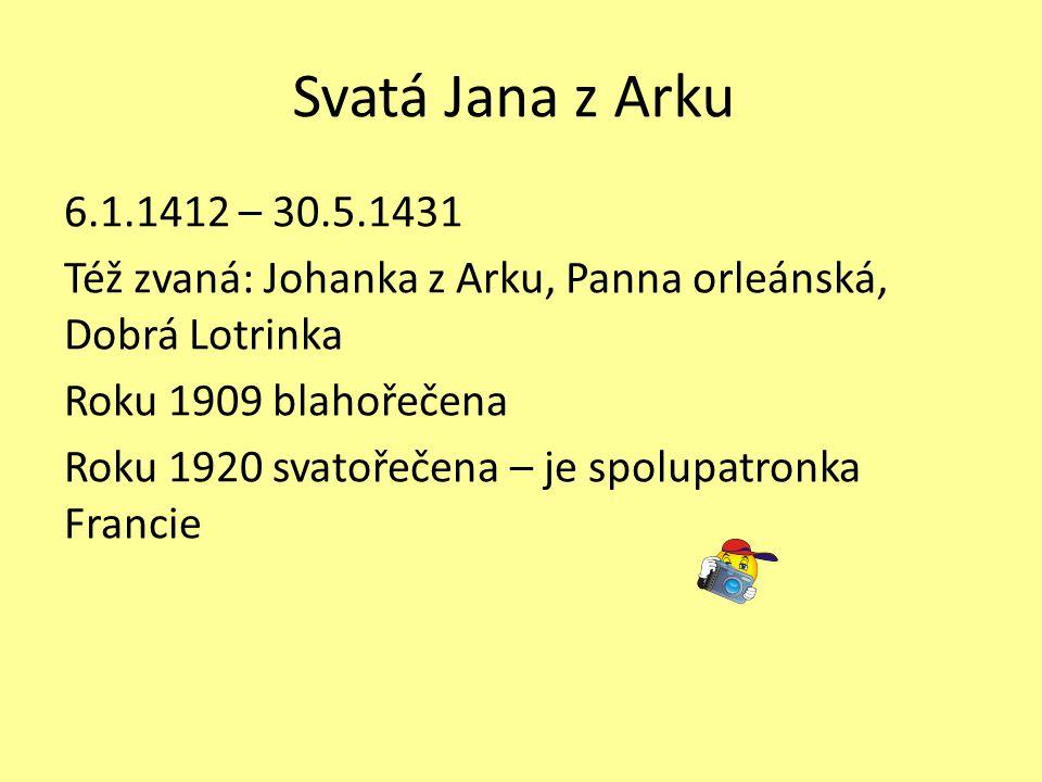 Svatá Jana z Arku 6.1.1412 – 30.5.1431 Též zvaná: Johanka z Arku, Panna orleánská, Dobrá Lotrinka Roku 1909 blahořečena Roku 1920 svatořečena – je spo