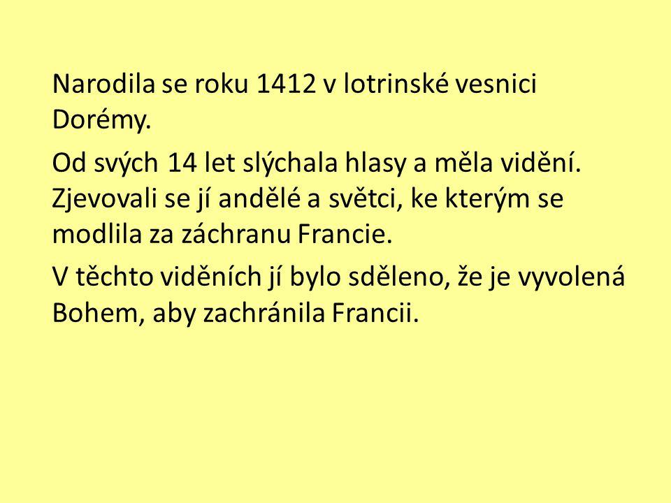 Narodila se roku 1412 v lotrinské vesnici Dorémy. Od svých 14 let slýchala hlasy a měla vidění. Zjevovali se jí andělé a světci, ke kterým se modlila