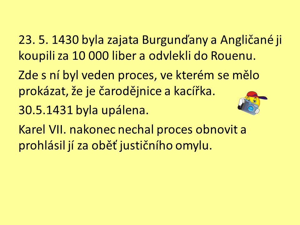 23. 5. 1430 byla zajata Burgunďany a Angličané ji koupili za 10 000 liber a odvlekli do Rouenu. Zde s ní byl veden proces, ve kterém se mělo prokázat,
