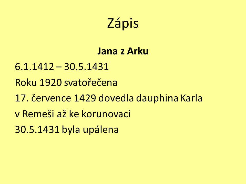 Zápis Jana z Arku 6.1.1412 – 30.5.1431 Roku 1920 svatořečena 17. července 1429 dovedla dauphina Karla v Remeši až ke korunovaci 30.5.1431 byla upálena