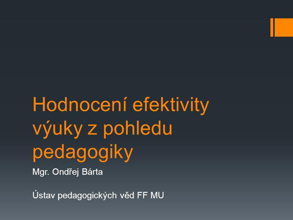 Hodnocení efektivity výuky z pohledu pedagogiky Mgr. Ondřej Bárta Ústav pedagogických věd FF MU