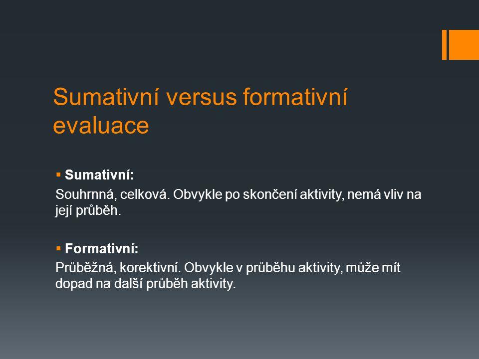 Sumativní versus formativní evaluace  Sumativní: Souhrnná, celková. Obvykle po skončení aktivity, nemá vliv na její průběh.  Formativní: Průběžná, k