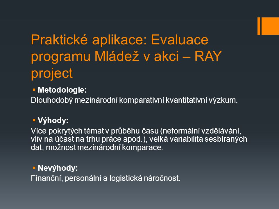 Praktické aplikace: Evaluace programu Mládež v akci – RAY project  Metodologie: Dlouhodobý mezinárodní komparativní kvantitativní výzkum.  Výhody: V
