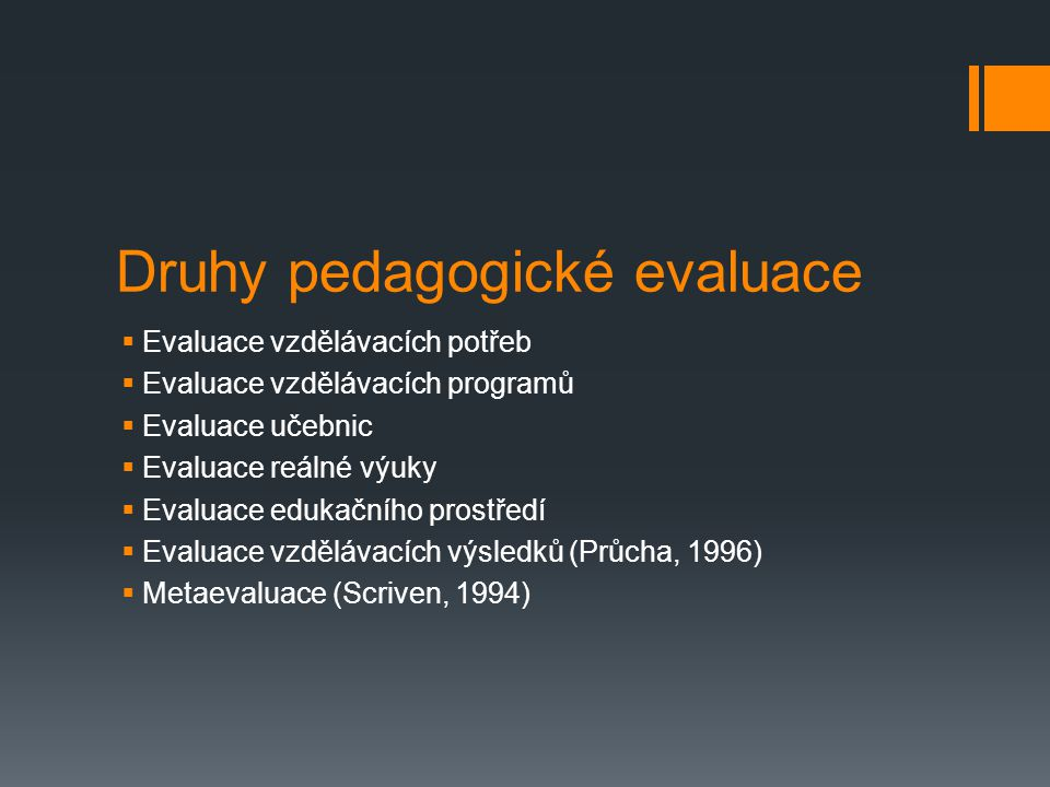 Druhy pedagogické evaluace  Evaluace vzdělávacích potřeb  Evaluace vzdělávacích programů  Evaluace učebnic  Evaluace reálné výuky  Evaluace eduka