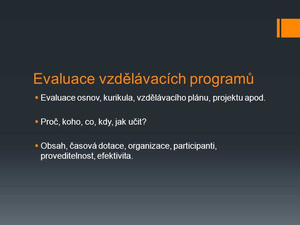 Evaluace vzdělávacích programů  Evaluace osnov, kurikula, vzdělávacího plánu, projektu apod.  Proč, koho, co, kdy, jak učit?  Obsah, časová dotace,