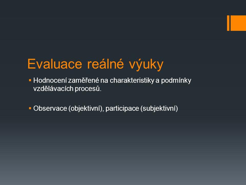 Evaluace reálné výuky  Hodnocení zaměřené na charakteristiky a podmínky vzdělávacích procesů.  Observace (objektivní), participace (subjektivní)