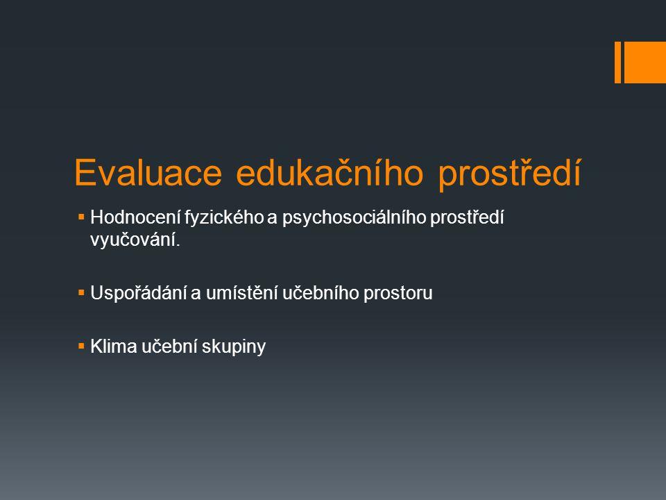 Evaluace edukačního prostředí  Hodnocení fyzického a psychosociálního prostředí vyučování.  Uspořádání a umístění učebního prostoru  Klima učební s