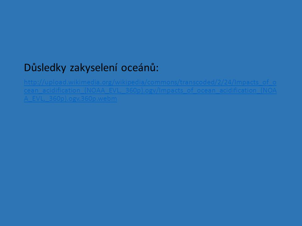 Důsledky zakyselení oceánů: http://upload.wikimedia.org/wikipedia/commons/transcoded/2/24/Impacts_of_o cean_acidification_(NOAA_EVL,_360p).ogv/Impacts