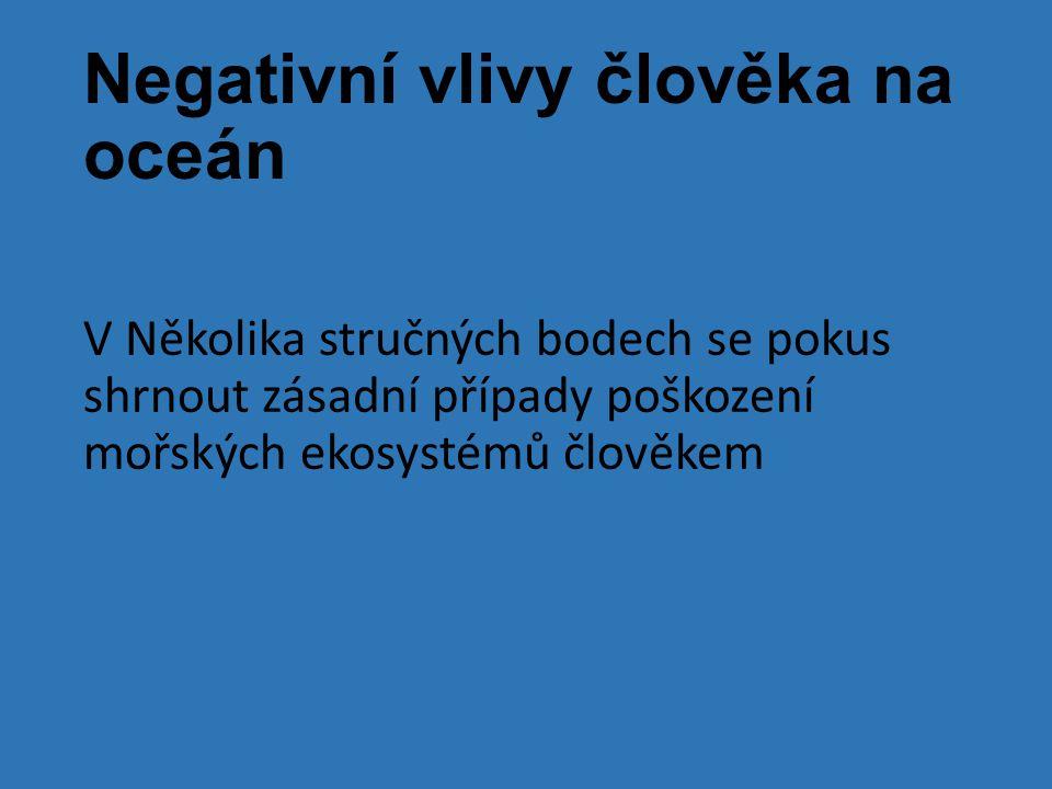 Negativní vlivy člověka na oceán V Několika stručných bodech se pokus shrnout zásadní případy poškození mořských ekosystémů člověkem