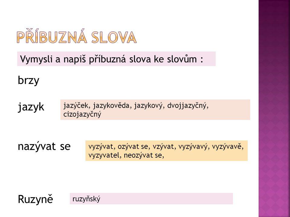 brzy jazyk nazývat se Ruzyně Vymysli a napiš příbuzná slova ke slovům : jazýček, jazykověda, jazykový, dvojjazyčný, cizojazyčný vyzývat, ozývat se, vz