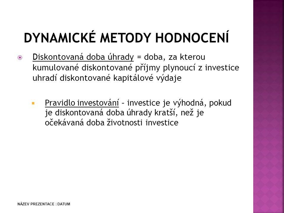 NÁZEV PREZENTACE | DATUM  Diskontovaná doba úhrady = doba, za kterou kumulované diskontované příjmy plynoucí z investice uhradí diskontované kapitálové výdaje  Pravidlo investování – investice je výhodná, pokud je diskontovaná doba úhrady kratší, než je očekávaná doba životnosti investice