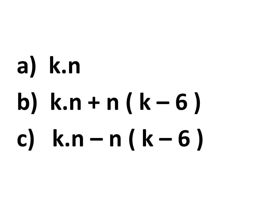 a) k.n b) k.n + n ( k – 6 ) c) k.n – n ( k – 6 )