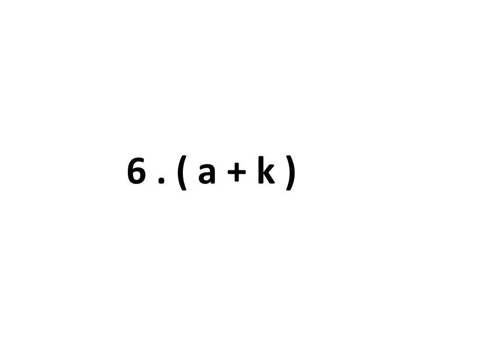 6. ( a + k )