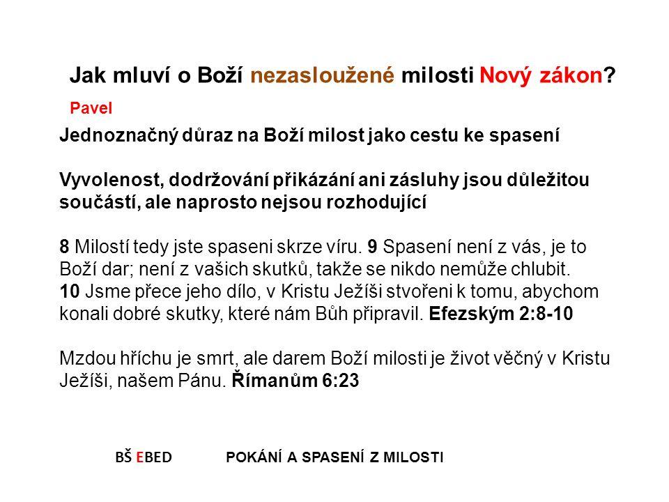 BŠ EBED POKÁNÍ A SPASENÍ Z MILOSTI Jak mluví o Boží nezasloužené milosti Nový zákon? Jednoznačný důraz na Boží milost jako cestu ke spasení Vyvolenost