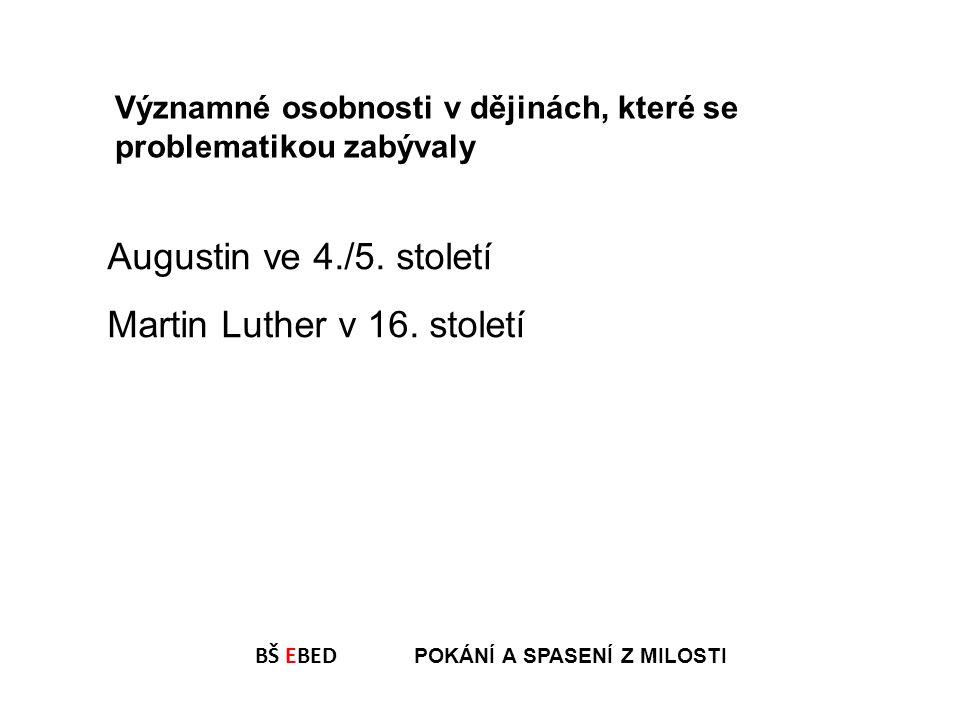 BŠ EBED POKÁNÍ A SPASENÍ Z MILOSTI Augustin ve 4./5. století Martin Luther v 16. století Významné osobnosti v dějinách, které se problematikou zabýval