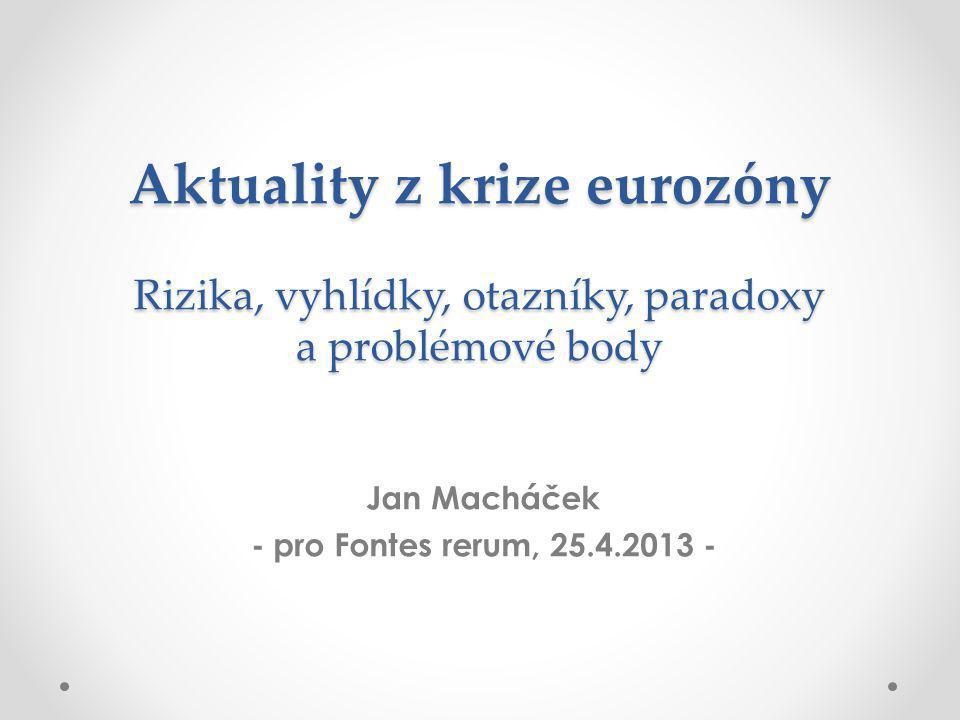 Aktuality z krize eurozóny Rizika, vyhlídky, otazníky, paradoxy a problémové body Jan Macháček - pro Fontes rerum, 25.4.2013 -