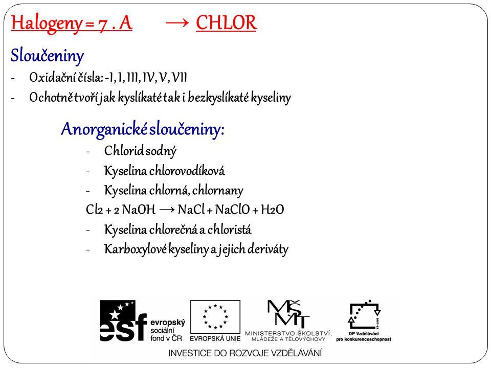 Sloučeniny -Oxidační čísla: -I, I, III, IV, V, VII -Ochotně tvoří jak kyslíkaté tak i bezkyslíkaté kyseliny Anorganické sloučeniny: -Chlorid sodný -Kyselina chlorovodíková -Kyselina chlorná, chlornany Cl2 + 2 NaOH → NaCl + NaClO + H2O -Kyselina chlorečná a chloristá -Karboxylové kyseliny a jejich deriváty Halogeny = 7.