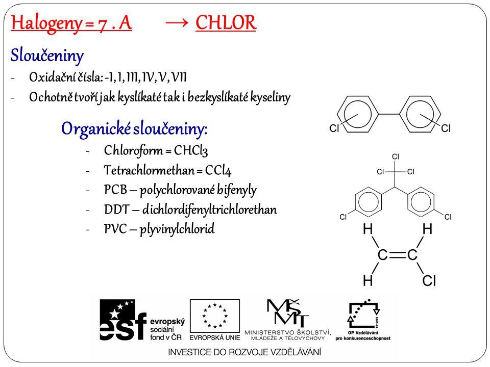 Sloučeniny -Oxidační čísla: -I, I, III, IV, V, VII -Ochotně tvoří jak kyslíkaté tak i bezkyslíkaté kyseliny Organické sloučeniny: -Chloroform = CHCl3 -Tetrachlormethan = CCl4 -PCB – polychlorované bifenyly -DDT – dichlordifenyltrichlorethan -PVC – plyvinylchlorid Halogeny = 7.
