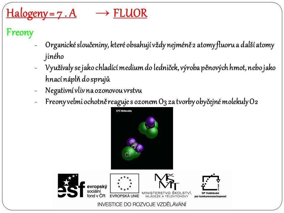 Freony -Organické sloučeniny, které obsahují vždy nejméně 2 atomy fluoru a další atomy jiného -Využívaly se jako chladící medium do ledniček, výroba pěnových hmot, nebo jako hnací náplň do sprujů -Negativní vliv na ozonovou vrstvu -Freony velmi ochotně reaguje s ozonem O3 za tvorby obyčejné molekuly O2 Halogeny = 7.