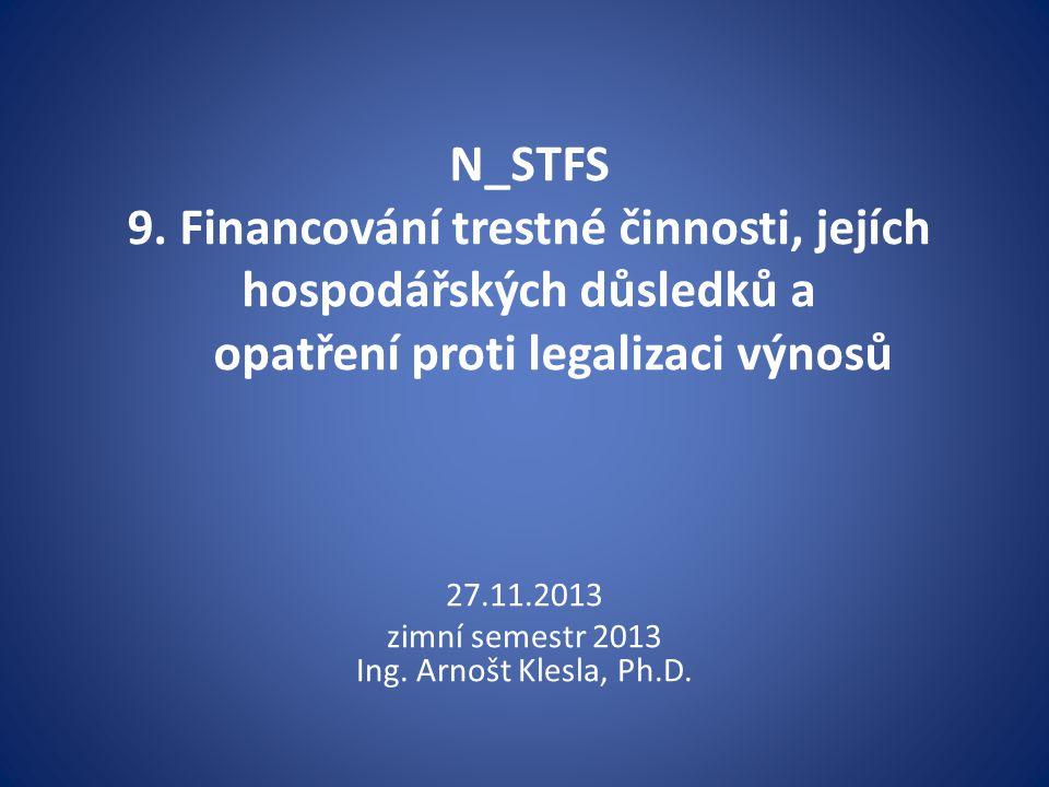 N_STFS 9. Financování trestné činnosti, jejích hospodářských důsledků a opatření proti legalizaci výnosů 27.11.2013 zimní semestr 2013 Ing. Arnošt Kle