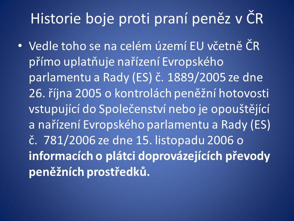 Historie boje proti praní peněz v ČR • Vedle toho se na celém území EU včetně ČR přímo uplatňuje nařízení Evropského parlamentu a Rady (ES) č. 1889/20