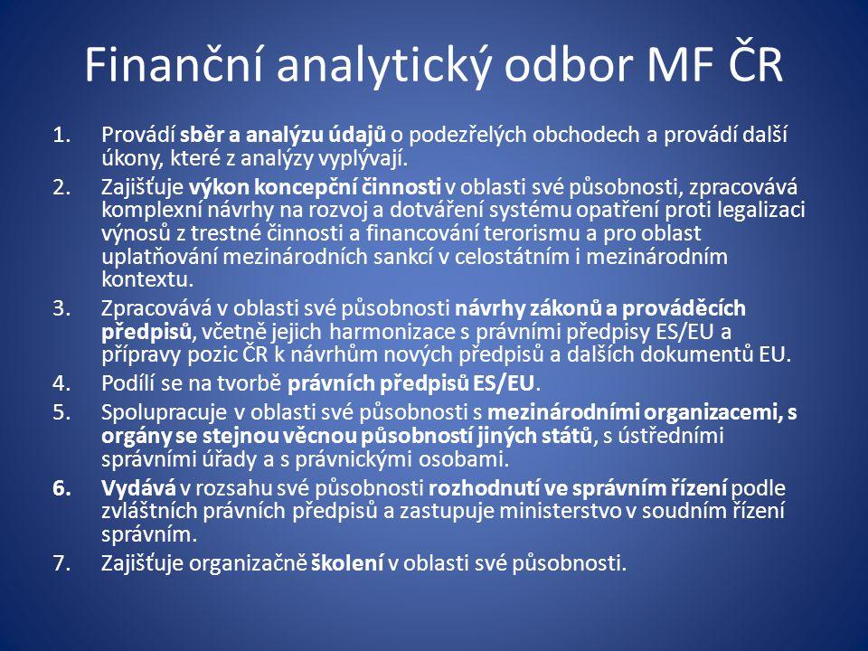 Finanční analytický odbor MF ČR 1.Provádí sběr a analýzu údajů o podezřelých obchodech a provádí další úkony, které z analýzy vyplývají. 2.Zajišťuje v