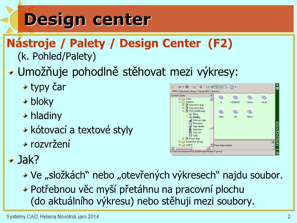 Systémy CAD, Helena Novotná, jaro 20142 Design center Nástroje / Palety / Design Center (F2) (k. Pohled/Palety) Umožňuje pohodlně stěhovat mezi výkres