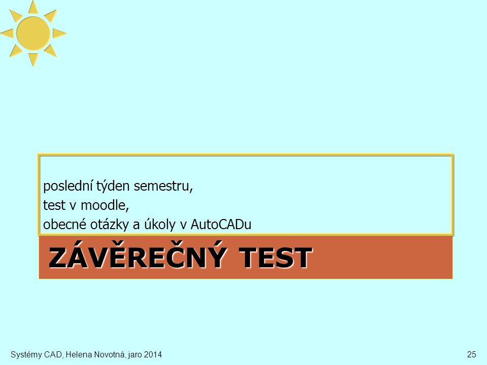 ZÁVĚREČNÝ TEST poslední týden semestru, test v moodle, obecné otázky a úkoly v AutoCADu Systémy CAD, Helena Novotná, jaro 201425